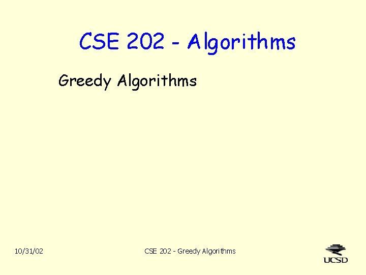 CSE 202 - Algorithms Greedy Algorithms 10/31/02 CSE 202 - Greedy Algorithms