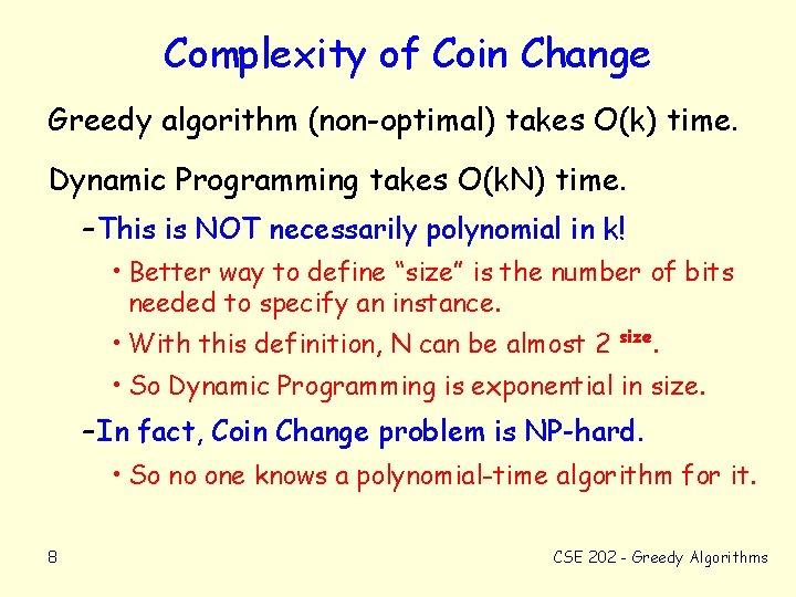 Complexity of Coin Change Greedy algorithm (non-optimal) takes O(k) time. Dynamic Programming takes O(k.