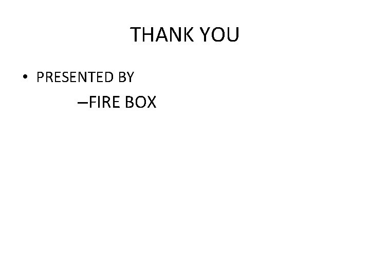 THANK YOU • PRESENTED BY –FIRE BOX