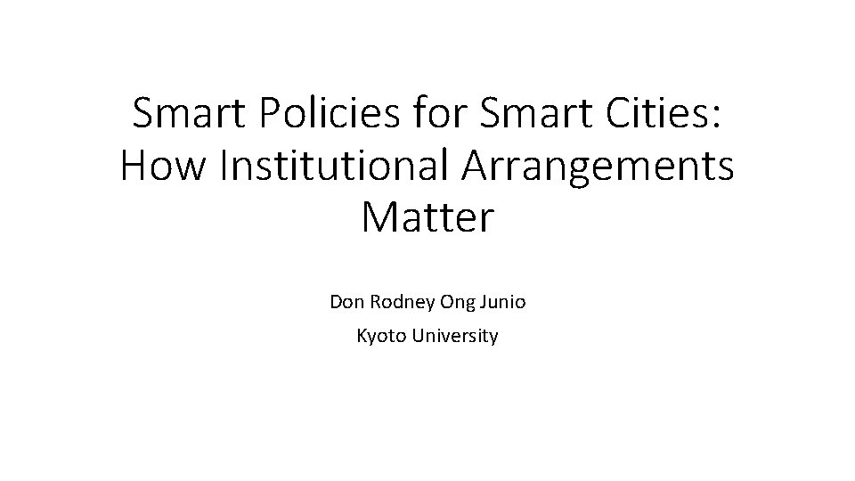 Smart Policies for Smart Cities: How Institutional Arrangements Matter Don Rodney Ong Junio Kyoto