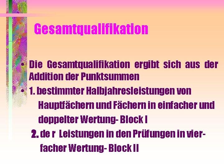 Gesamtqualifikation • Die Gesamtqualifikation ergibt sich aus der Addition der Punktsummen • 1. bestimmter