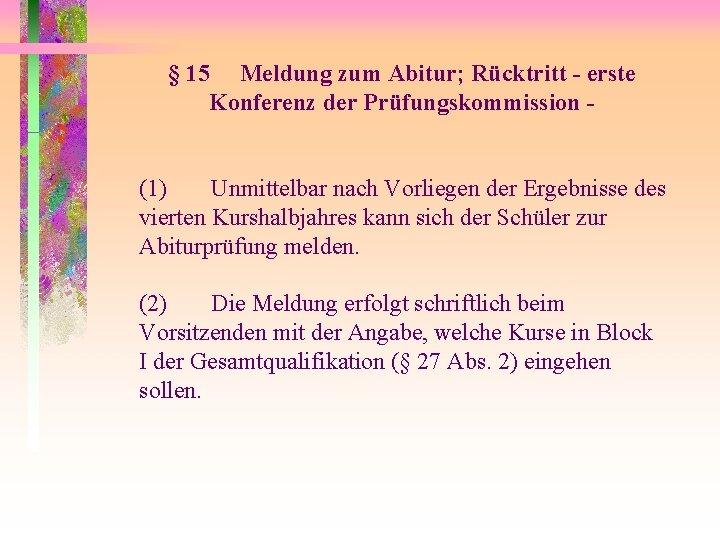 § 15 Meldung zum Abitur; Rücktritt - erste Konferenz der Prüfungskommission (1) Unmittelbar nach