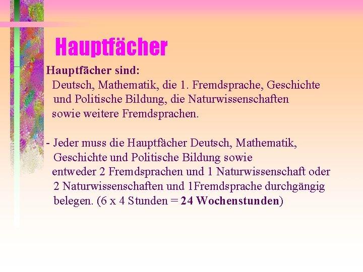 Hauptfächer sind: Deutsch, Mathematik, die 1. Fremdsprache, Geschichte und Politische Bildung, die Naturwissenschaften sowie
