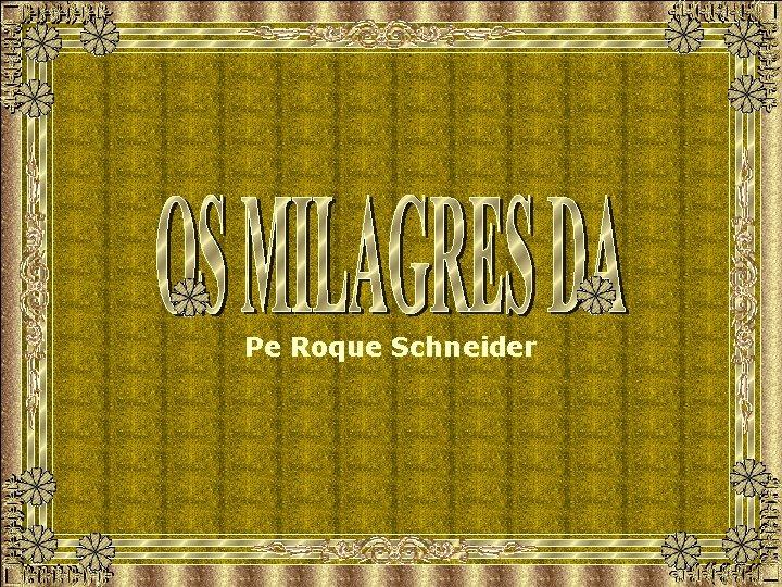 Pe Roque Schneider