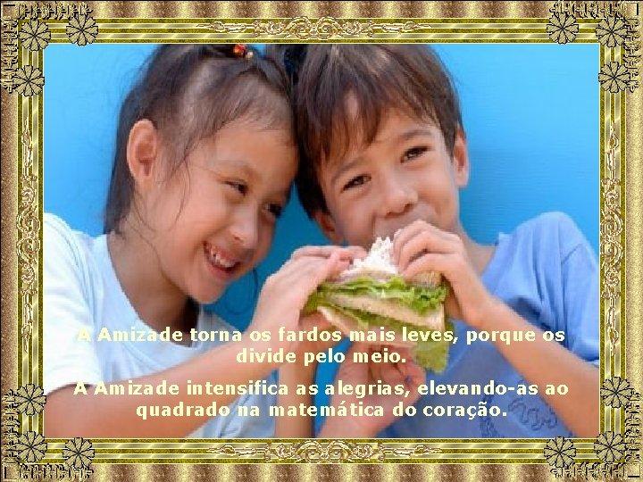 A Amizade torna os fardos mais leves, porque os divide pelo meio. A Amizade