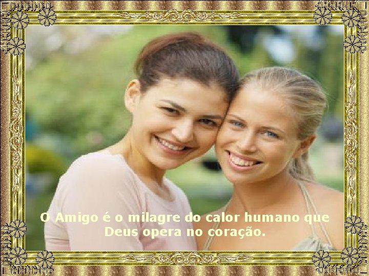 O Amigo é o milagre do calor humano que Deus opera no coração.