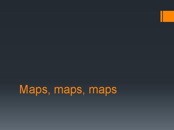 Maps, maps
