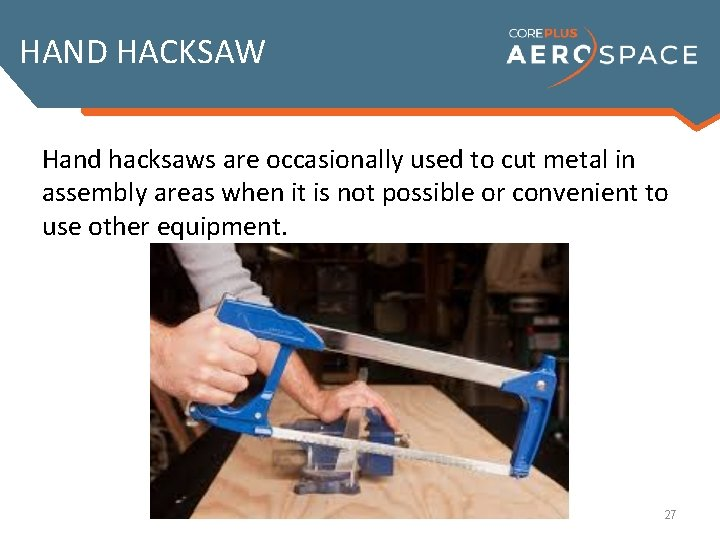 HAND HACKSAW Hand hacksaws are occasionally used to cut metal in assembly areas when