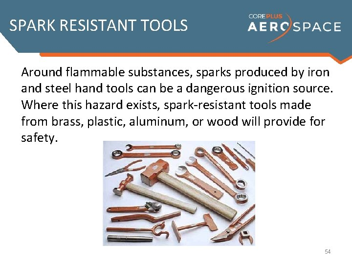 SPARK RESISTANT TOOLS Around flammable substances, sparks produced by iron and steel hand tools