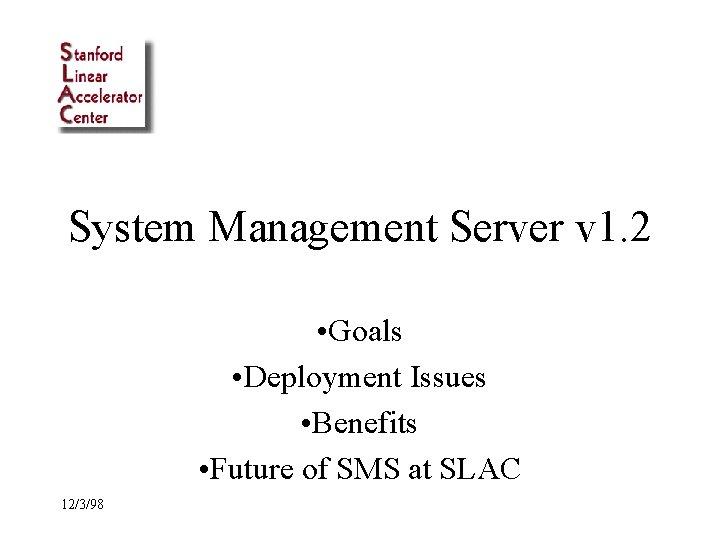 System Management Server v 1. 2 • Goals • Deployment Issues • Benefits •