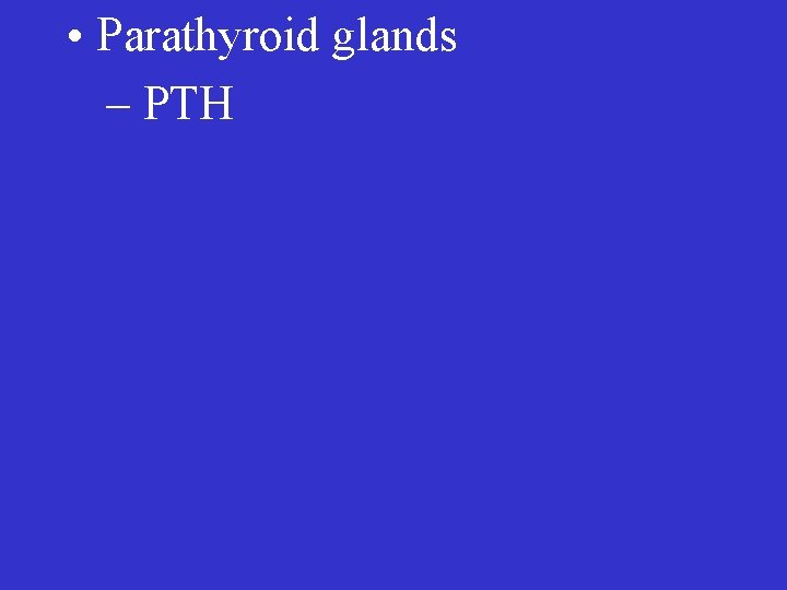 • Parathyroid glands – PTH
