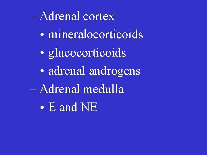 – Adrenal cortex • mineralocorticoids • glucocorticoids • adrenal androgens – Adrenal medulla •