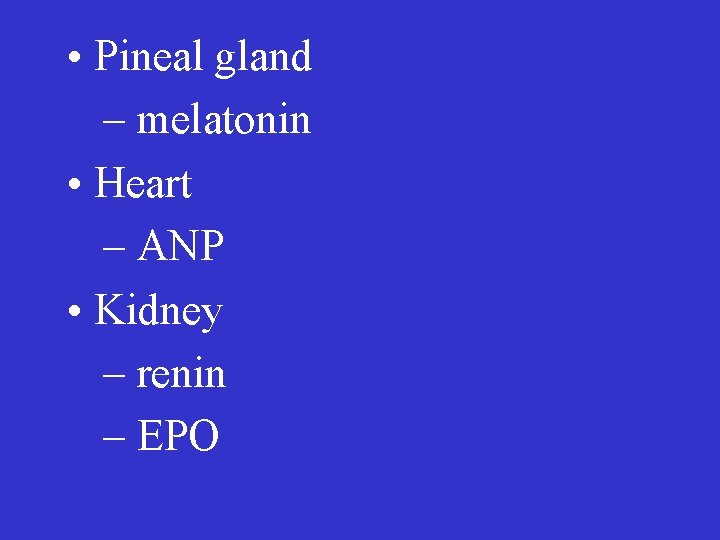 • Pineal gland – melatonin • Heart – ANP • Kidney – renin