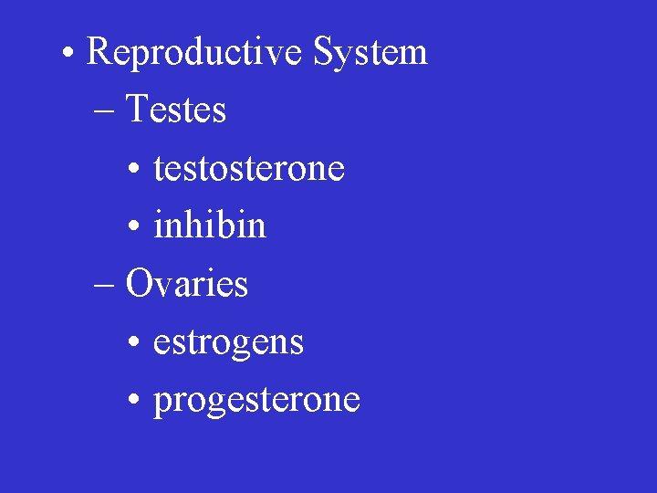 • Reproductive System – Testes • testosterone • inhibin – Ovaries • estrogens
