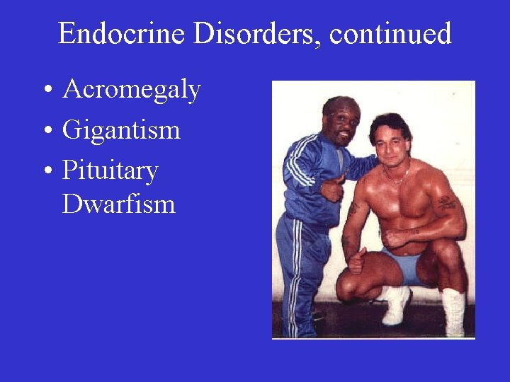 Endocrine Disorders, continued • Acromegaly • Gigantism • Pituitary Dwarfism