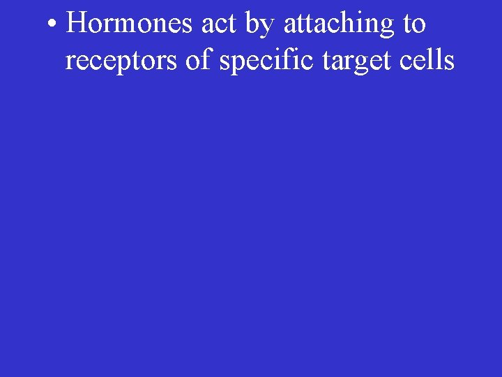 • Hormones act by attaching to receptors of specific target cells