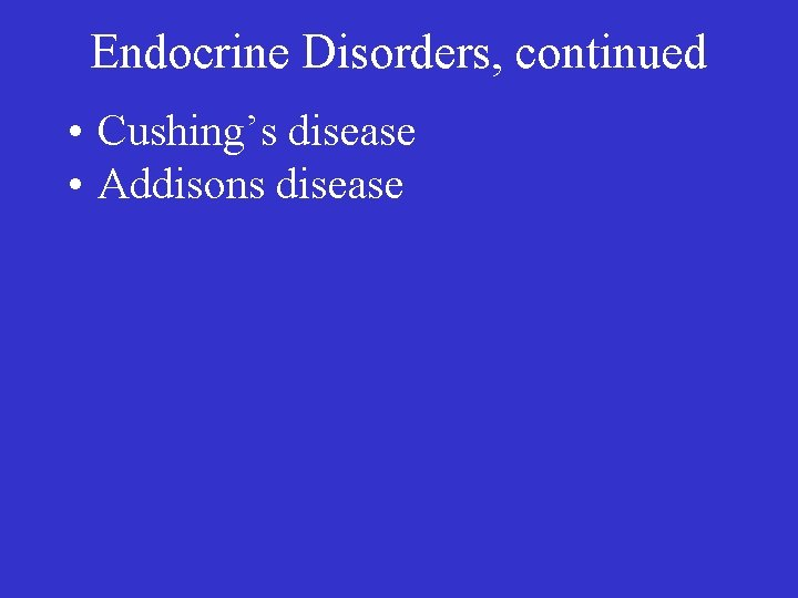 Endocrine Disorders, continued • Cushing's disease • Addisons disease