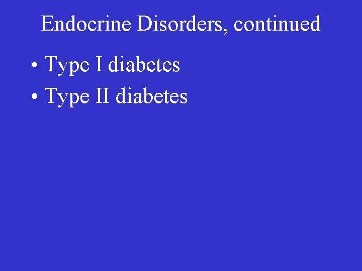 Endocrine Disorders, continued • Type I diabetes • Type II diabetes