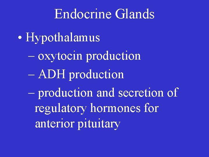 Endocrine Glands • Hypothalamus – oxytocin production – ADH production – production and secretion
