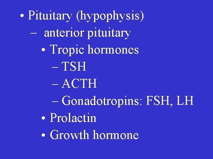 • Pituitary (hypophysis) – anterior pituitary • Tropic hormones – TSH – ACTH