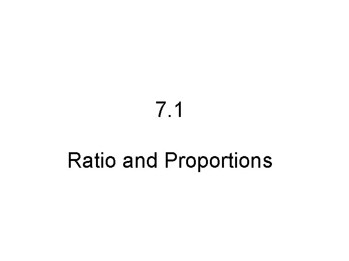7. 1 Ratio and Proportions