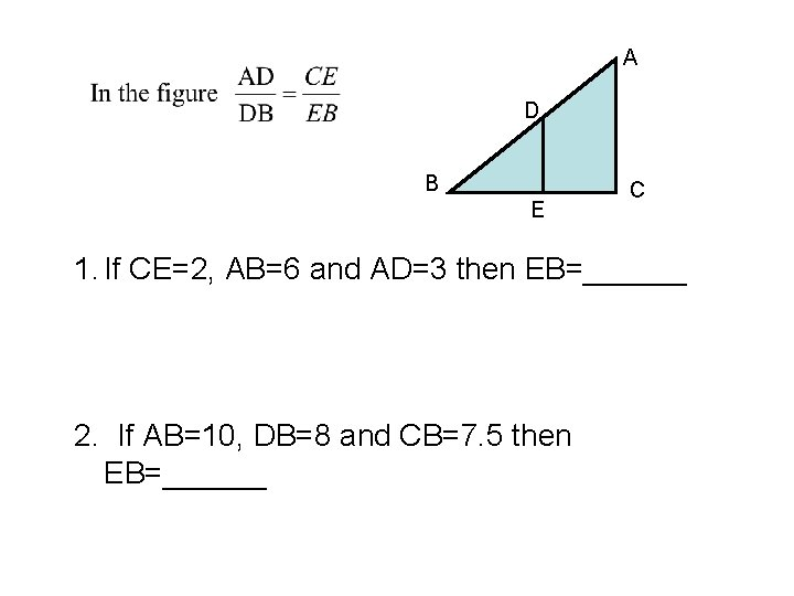 A D B E C 1. If CE=2, AB=6 and AD=3 then EB=______ 2.