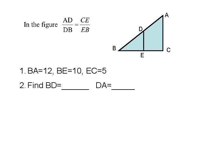 A D B E 1. BA=12, BE=10, EC=5 2. Find BD=______ DA=_____ C