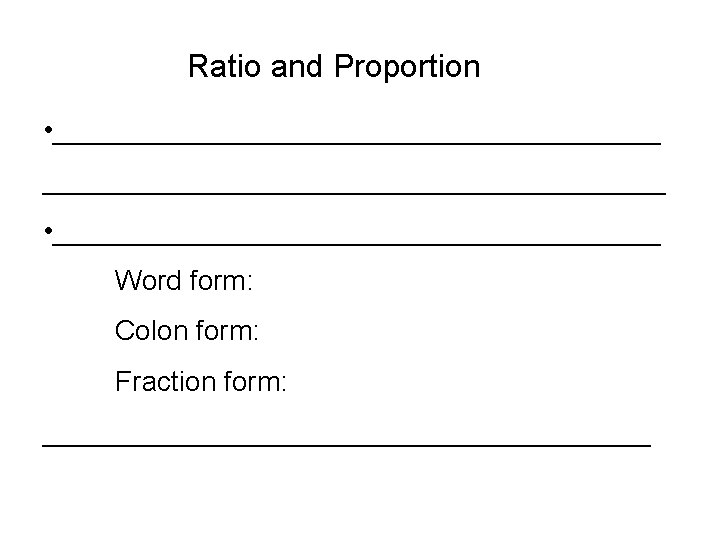 Ratio and Proportion • ________________________________________ • ____________________ Word form: Colon form: Fraction form: ____________________