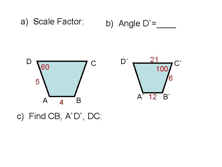 a) Scale Factor: D b) Angle D`=____ C 60 5 A 4 B c)