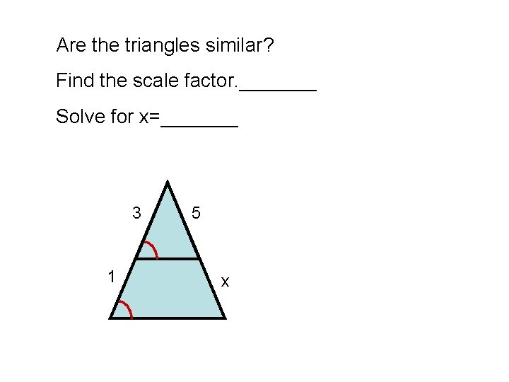 Are the triangles similar? Find the scale factor. _______ Solve for x=_______ 3 1