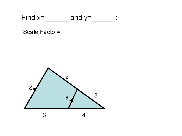 Find x=______ and y=______: Scale Factor=____ x 8 3 y 3 4