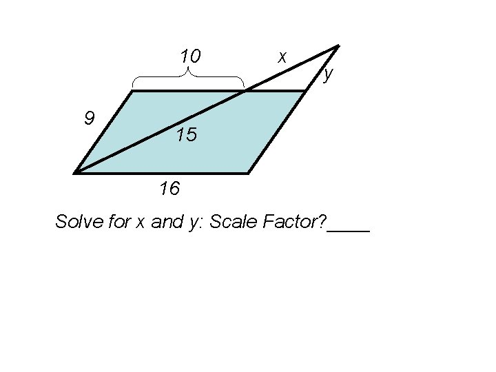 10 9 x y 15 16 Solve for x and y: Scale Factor? ____