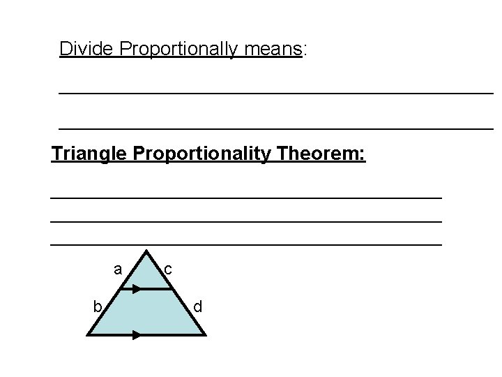 Divide Proportionally means: ________________________________________ Triangle Proportionality Theorem: ____________________________________ a b c d