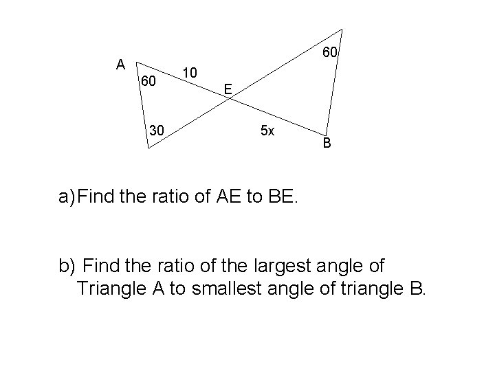 60 A 60 30 10 E 5 x B a) Find the ratio of