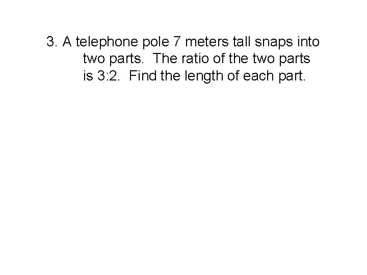 3. A telephone pole 7 meters tall snaps into two parts. The ratio of