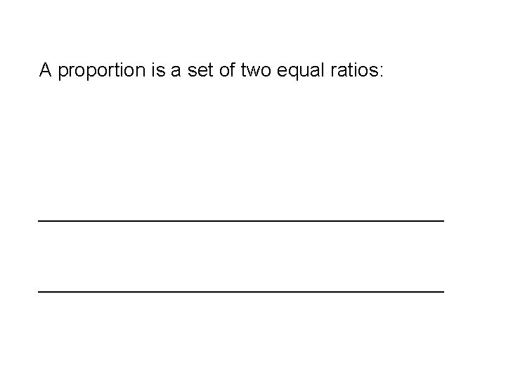 A proportion is a set of two equal ratios: _____________________________________