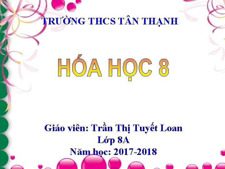 TRƯỜNG THCS T N THẠNH Giáo viên: Trần Thị Tuyết Loan Lớp 8 A