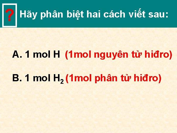 ? Hãy phân biệt hai cách viết sau: A. 1 mol H (1 mol