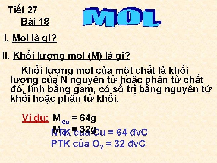 Tiết 27 Bài 18 I. Mol là gì? II. Khối lượng mol (M) là