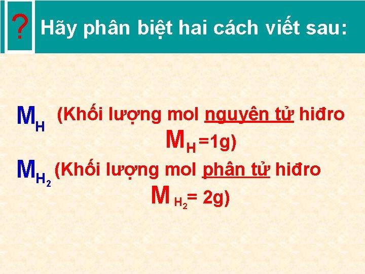 ? Hãy phân biệt hai cách viết sau: MH (Khối lượng mol nguyên tử