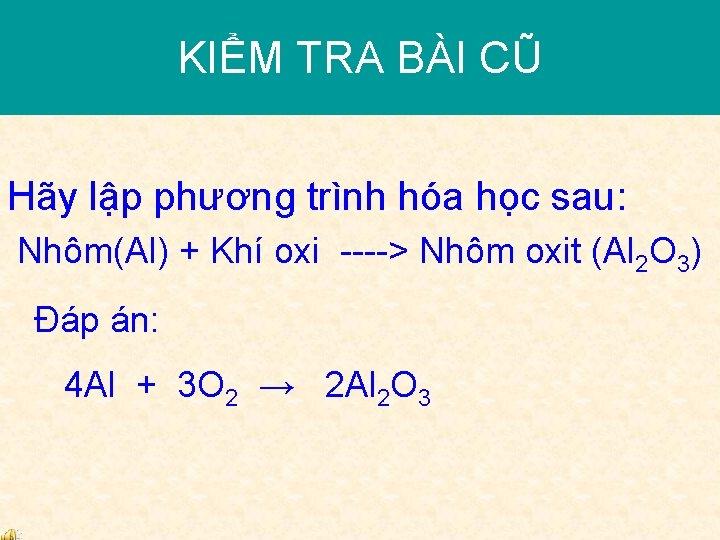 KIỂM TRA BÀI CŨ Hãy lập phương trình hóa học sau: Nhôm(Al) + Khí