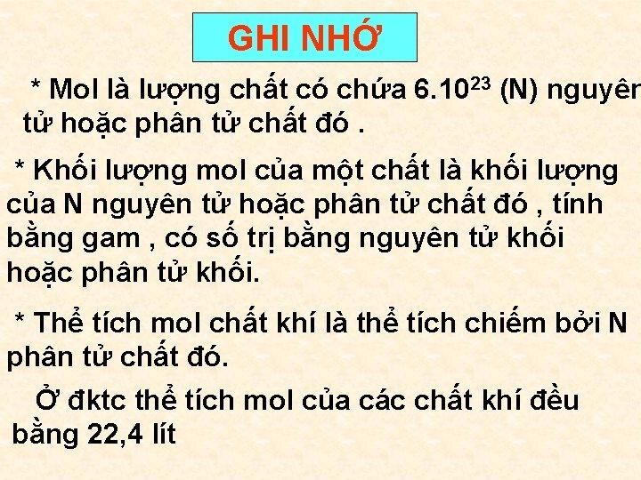 GHI NHỚ * Mol là lượng chất có chứa 6. 1023 (N) nguyên tử