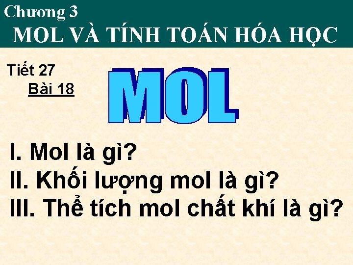 Chương 3 MOL VÀ TÍNH TOÁN HÓA HỌC Tiết 27 Bài 18 I. Mol