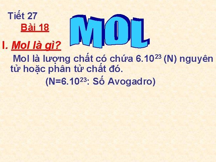 Tiết 27 Bài 18 I. Mol là gì? Mol là lượng chất có chứa