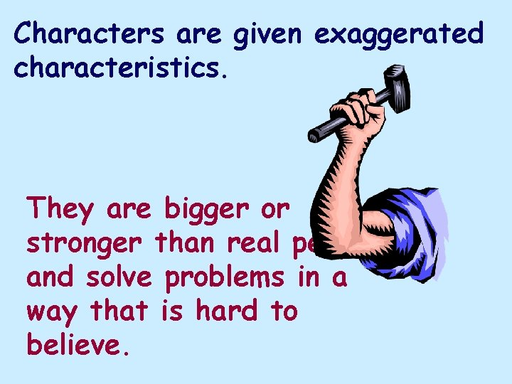 Characters are given exaggerated characteristics. They are bigger or stronger than real people and