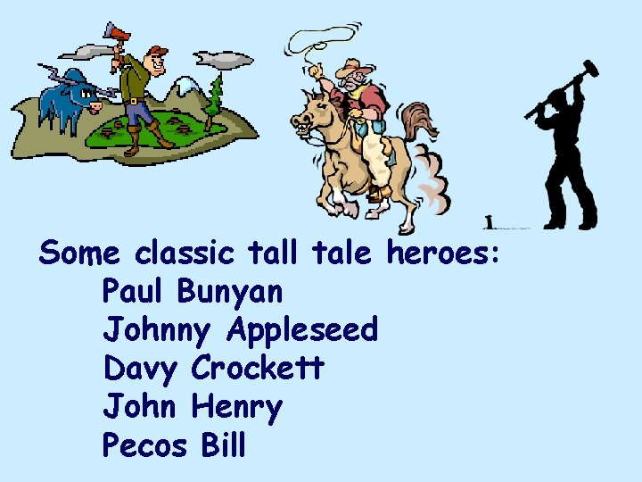 Some classic tall tale heroes: Paul Bunyan Johnny Appleseed Davy Crockett John Henry Pecos