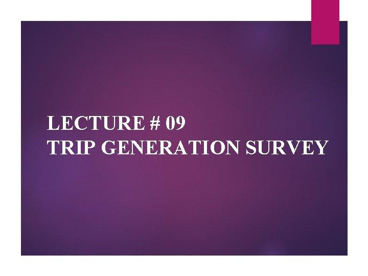 LECTURE # 09 TRIP GENERATION SURVEY
