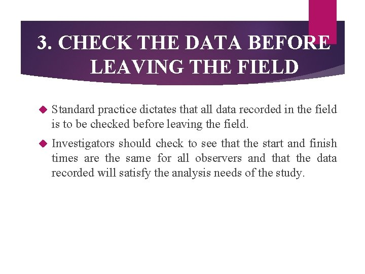 3. CHECK THE DATA BEFORE LEAVING THE FIELD Standard practice dictates that all data