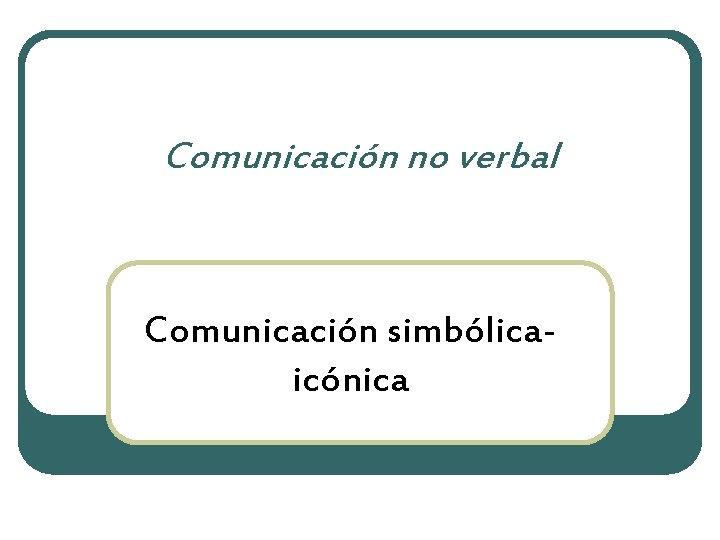 Comunicación no verbal Comunicación simbólicaicónica