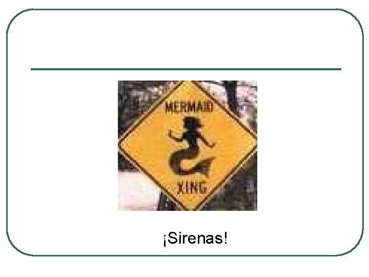 ¡Sirenas!